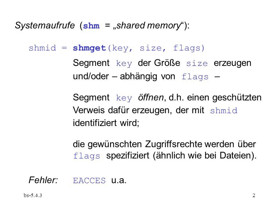 bs-5.4.33 addr = shmat(shmid, addr, flags) (attach) Segment shmid an einer freien Stelle in den Adressraum einblenden und seine Anfangsadresse liefern; Rechte bzgl.