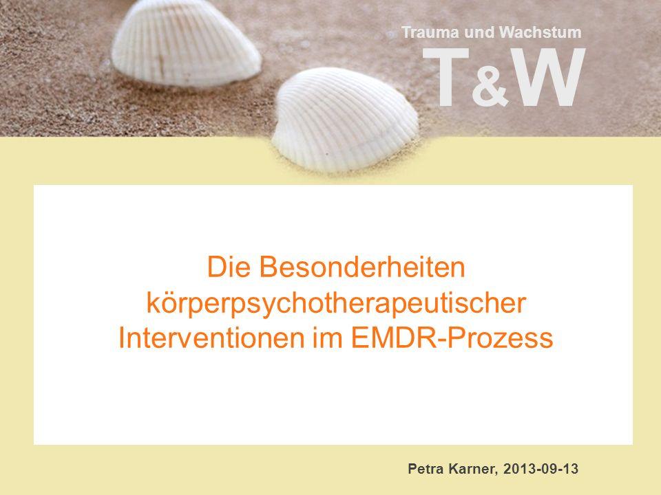 Trauma und Wachstum T&WT&W Die Besonderheiten körperpsychotherapeutischer Interventionen im EMDR-Prozess Petra Karner, 2013-09-13
