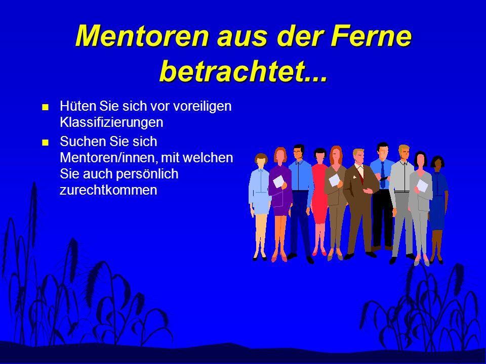 Mentoren aus der Ferne betrachtet... Hüten Sie sich vor voreiligen Klassifizierungen Suchen Sie sich Mentoren/innen, mit welchen Sie auch persönlich z