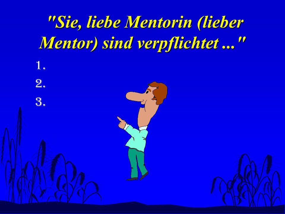 Sie, liebe Mentorin (lieber Mentor) sind verpflichtet... Sie, liebe Mentorin (lieber Mentor) sind verpflichtet... 1.