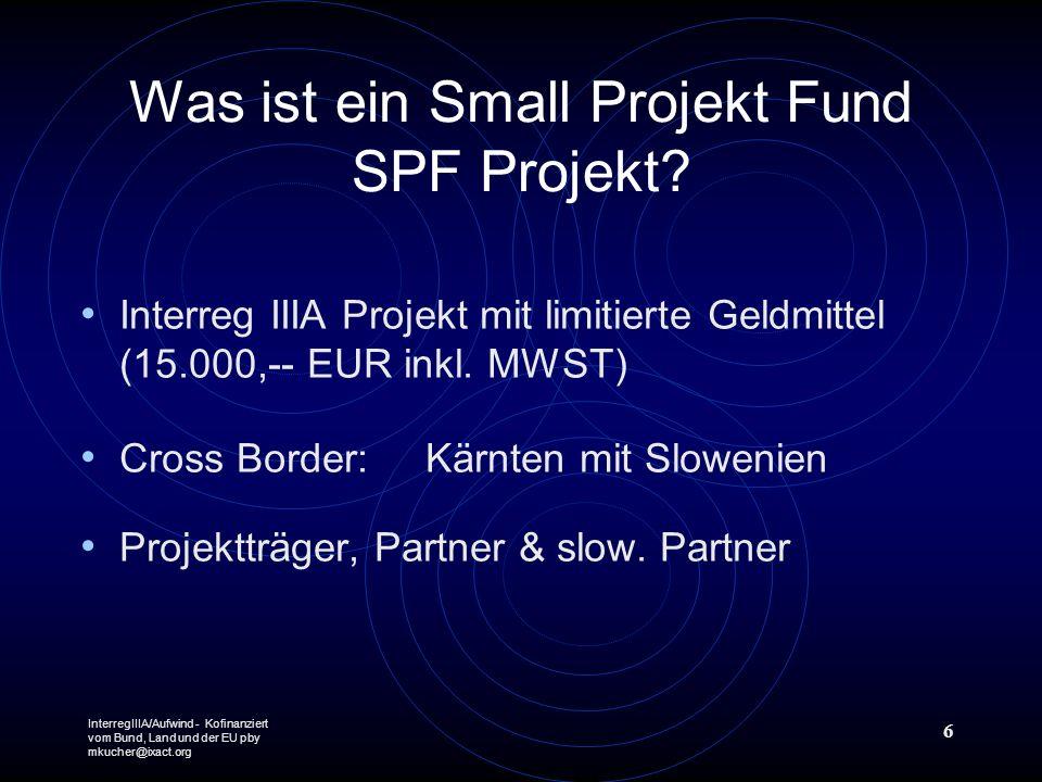 InterregIIIA/Aufwind - Kofinanziert vom Bund, Land und der EU pby mkucher@ixact.org 6 Was ist ein Small Projekt Fund SPF Projekt? Interreg IIIA Projek
