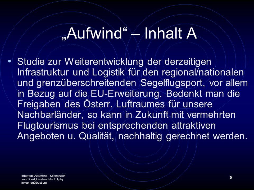 InterregIIIA/Aufwind - Kofinanziert vom Bund, Land und der EU pby mkucher@ixact.org 8 Aufwind – Inhalt A Studie zur Weiterentwicklung der derzeitigen Infrastruktur und Logistik für den regional/nationalen und grenzüberschreitenden Segelflugsport, vor allem in Bezug auf die EU-Erweiterung.