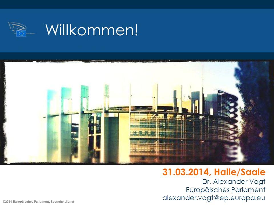 ©2014 Europäisches Parlament, Besucherdienst 31.03.2014, Halle/Saale Dr. Alexander Vogt Europäisches Parlament alexander.vogt@ep.europa.eu Willkommen!