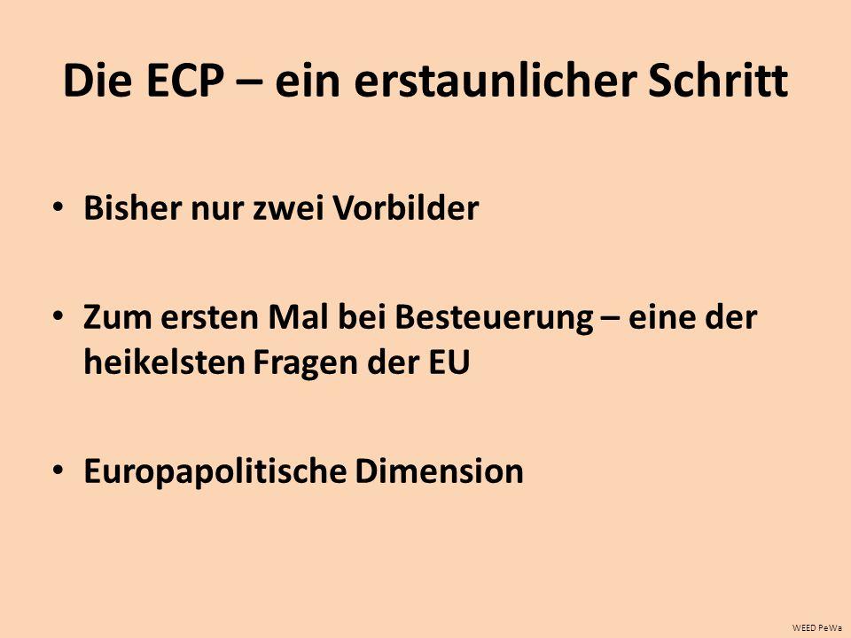 Die ECP – ein erstaunlicher Schritt Bisher nur zwei Vorbilder Zum ersten Mal bei Besteuerung – eine der heikelsten Fragen der EU Europapolitische Dimension WEED PeWa