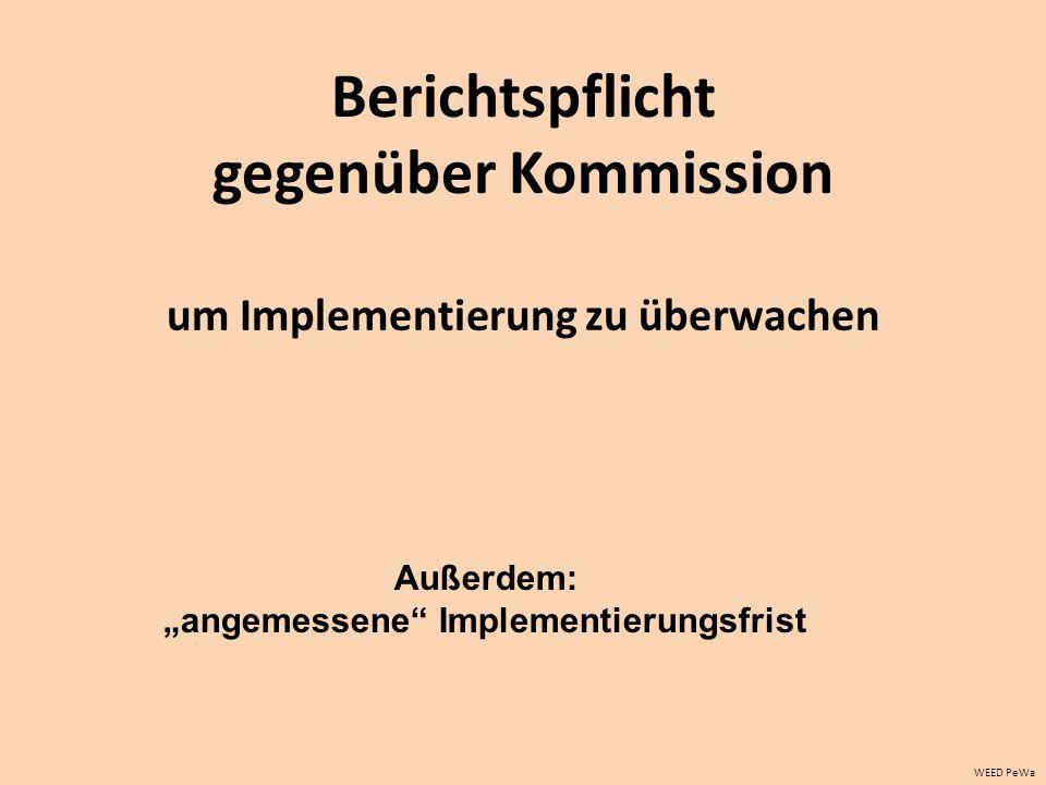 Berichtspflicht gegenüber Kommission um Implementierung zu überwachen WEED PeWa Außerdem: angemessene Implementierungsfrist