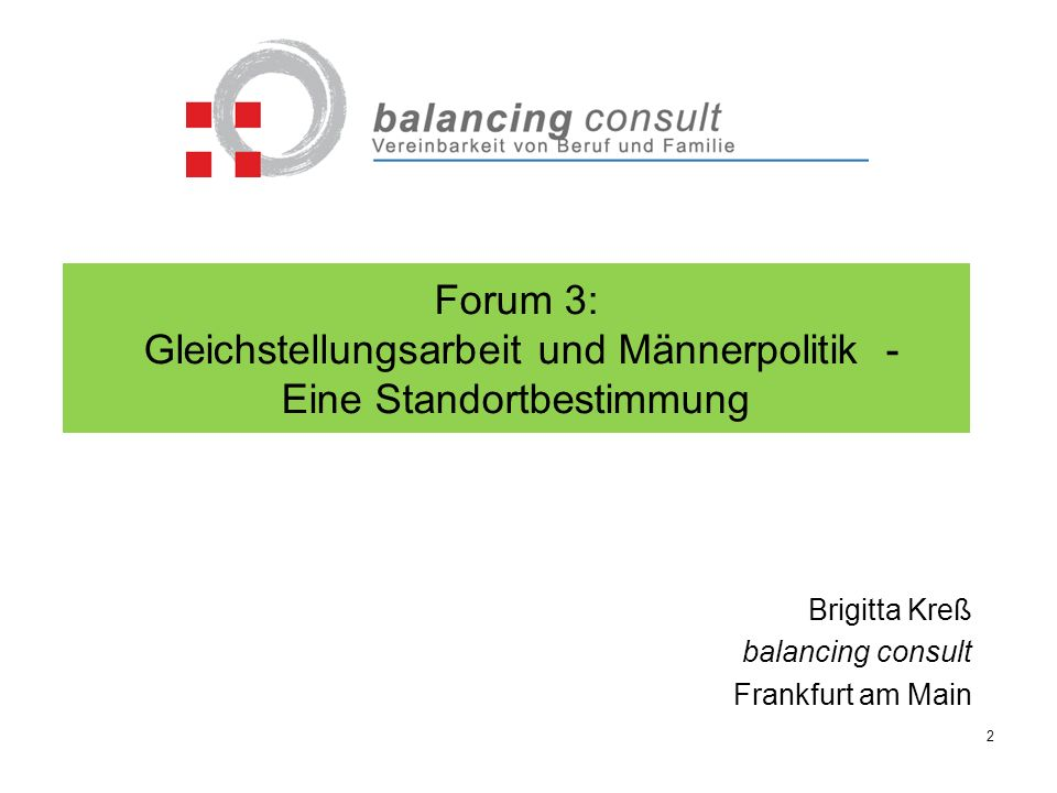 Forum 3: Gleichstellungsarbeit und Männerpolitik - Eine Standortbestimmung Brigitta Kreß balancing consult Frankfurt am Main 2