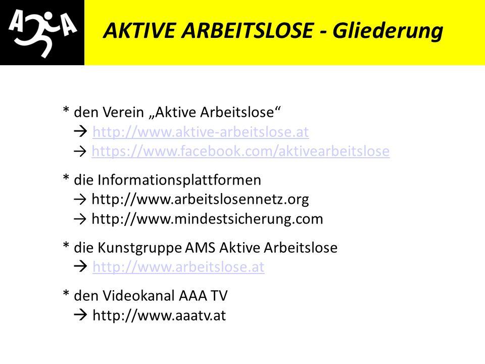 AIVG Novelle > verschlechtert AKTIVE ARBEITSLOSE - Gliederung * den Verein Aktive Arbeitslose http://www.aktive-arbeitslose.at https://www.facebook.com/aktivearbeitslosehttp://www.aktive-arbeitslose.athttps://www.facebook.com/aktivearbeitslose * die Informationsplattformen http://www.arbeitslosennetz.org http://www.mindestsicherung.com * die Kunstgruppe AMS Aktive Arbeitslose http://www.arbeitslose.athttp://www.arbeitslose.at * den Videokanal AAA TV http://www.aaatv.at