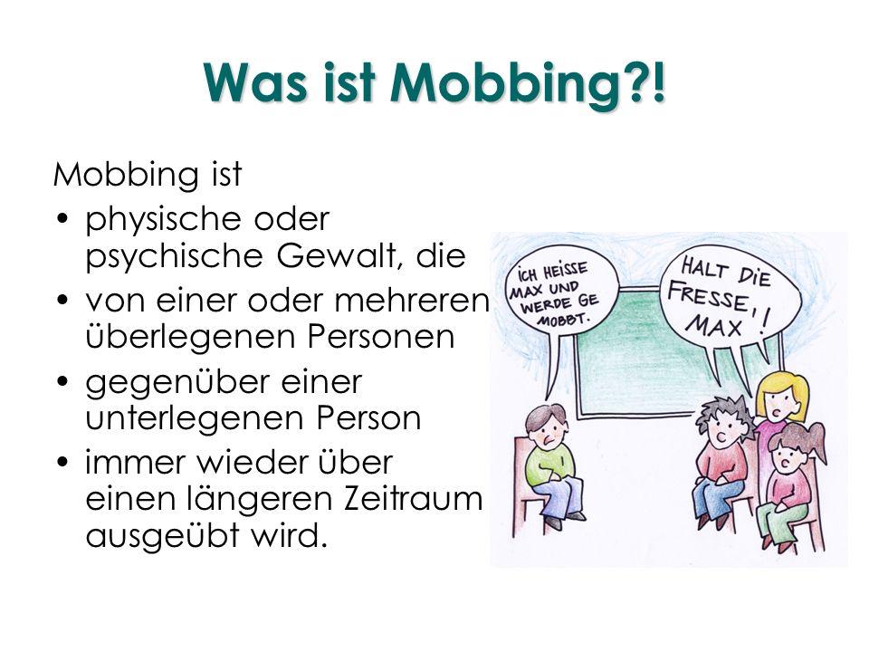 Was ist Mobbing?! Mobbing ist physische oder psychische Gewalt, die von einer oder mehreren überlegenen Personen gegenüber einer unterlegenen Person i
