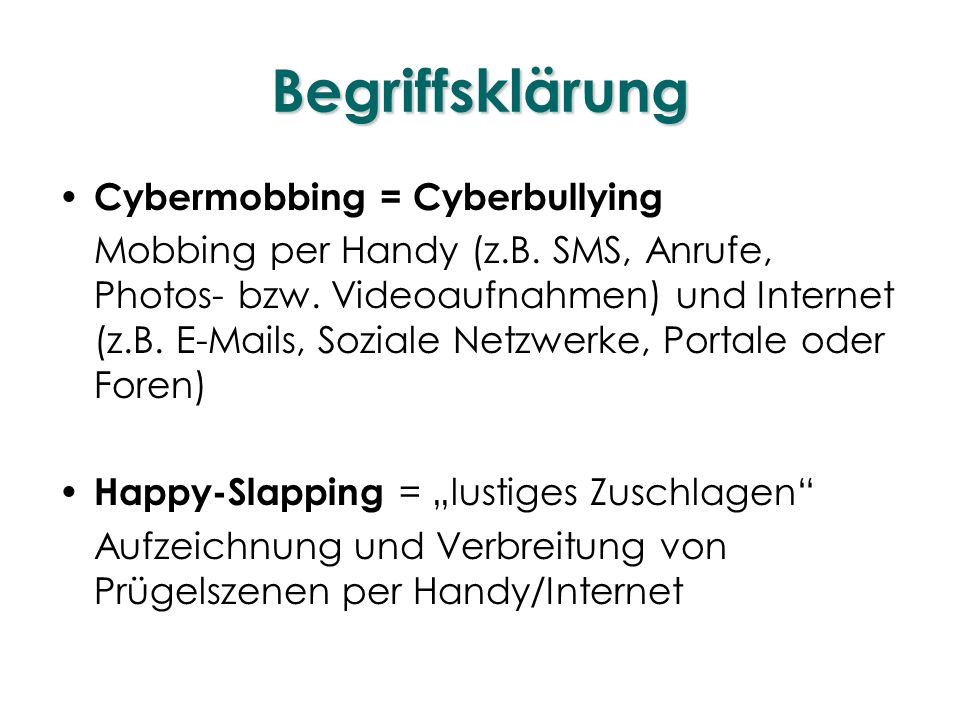 Begriffsklärung Cybermobbing = Cyberbullying Mobbing per Handy (z.B. SMS, Anrufe, Photos- bzw. Videoaufnahmen) und Internet (z.B. E-Mails, Soziale Net
