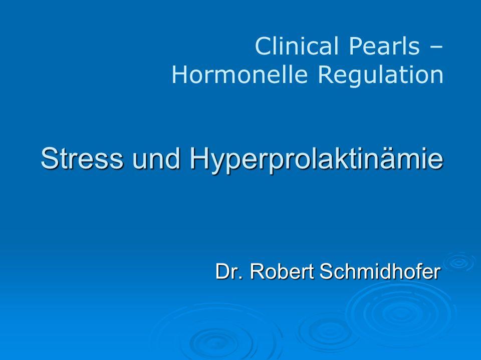 Stress und Hyperprolaktinämie Dr. Robert Schmidhofer Clinical Pearls – Hormonelle Regulation