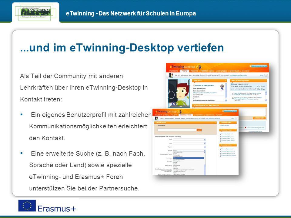 ...und im eTwinning-Desktop vertiefen eTwinning - Das Netzwerk für Schulen in Europa Als Teil der Community mit anderen Lehrkräften über Ihren eTwinning-Desktop in Kontakt treten: Ein eigenes Benutzerprofil mit zahlreichen Kommunikationsmöglichkeiten erleichtert den Kontakt.