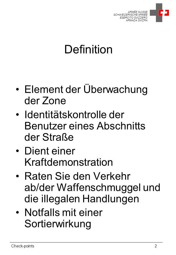 ARMÉE SUISSE SCHWEIZERISCHE ARMEE ESERCITO SVIZZERO ARMADA SVIZRA Check-points2 Definition Element der Überwachung der Zone Identitätskontrolle der Benutzer eines Abschnitts der Straße Dient einer Kraftdemonstration Raten Sie den Verkehr ab/der Waffenschmuggel und die illegalen Handlungen Notfalls mit einer Sortierwirkung