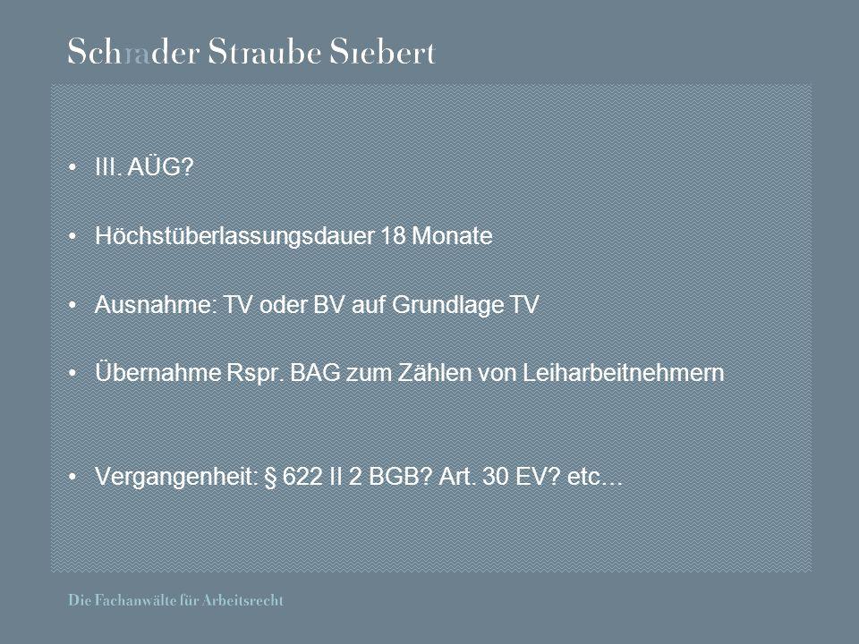 III. AÜG. Höchstüberlassungsdauer 18 Monate Ausnahme: TV oder BV auf Grundlage TV Übernahme Rspr.
