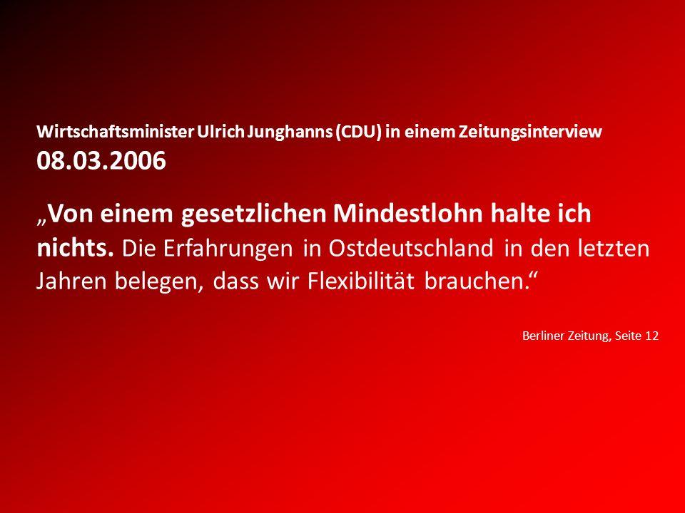 Wirtschaftsminister Ulrich Junghanns (CDU) in einem Zeitungsinterview 08.03.2006 Von einem gesetzlichen Mindestlohn halte ich nichts.