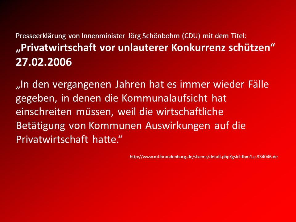 Presseerklärung von Innenminister Jörg Schönbohm (CDU) mit dem Titel: Privatwirtschaft vor unlauterer Konkurrenz schützen 27.02.2006 In den vergangenen Jahren hat es immer wieder Fälle gegeben, in denen die Kommunalaufsicht hat einschreiten müssen, weil die wirtschaftliche Betätigung von Kommunen Auswirkungen auf die Privatwirtschaft hatte.