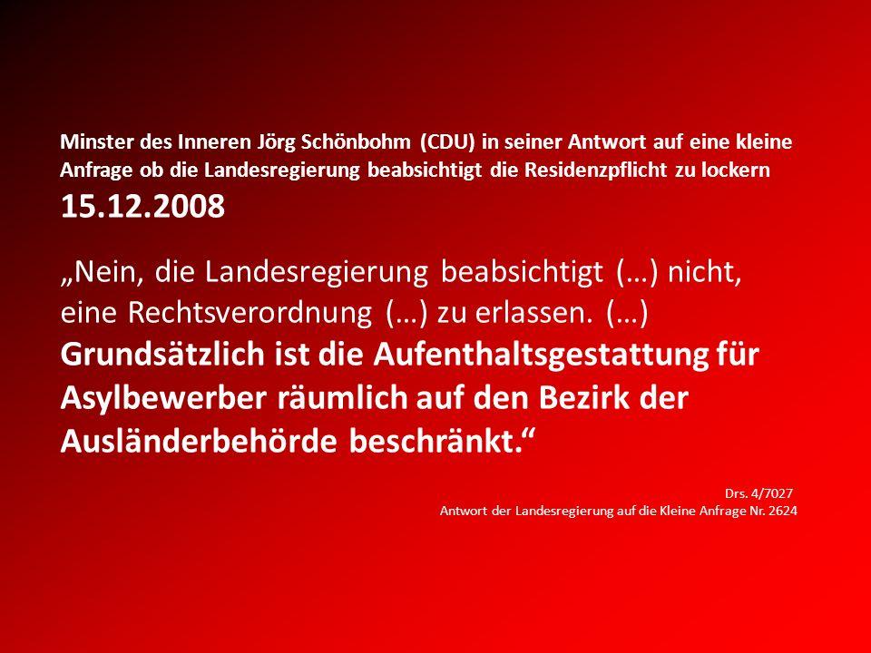 Minster des Inneren Jörg Schönbohm (CDU) in seiner Antwort auf eine kleine Anfrage ob die Landesregierung beabsichtigt die Residenzpflicht zu lockern 15.12.2008 Nein, die Landesregierung beabsichtigt (…) nicht, eine Rechtsverordnung (…) zu erlassen.
