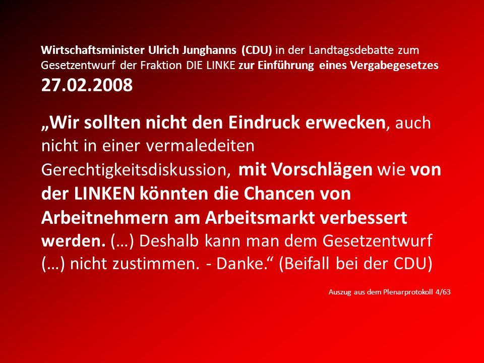 Wirtschaftsminister Ulrich Junghanns (CDU) in der Landtagsdebatte zum Gesetzentwurf der Fraktion DIE LINKE zur Einführung eines Vergabegesetzes 27.02.2008 Wir sollten nicht den Eindruck erwecken, auch nicht in einer vermaledeiten Gerechtigkeitsdiskussion, mit Vorschlägen wie von der LINKEN könnten die Chancen von Arbeitnehmern am Arbeitsmarkt verbessert werden.