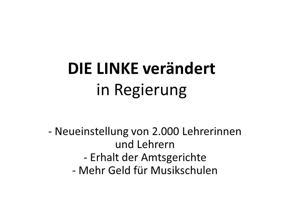 DIE LINKE verändert in Regierung - Neueinstellung von 2.000 Lehrerinnen und Lehrern - Erhalt der Amtsgerichte - Mehr Geld für Musikschulen