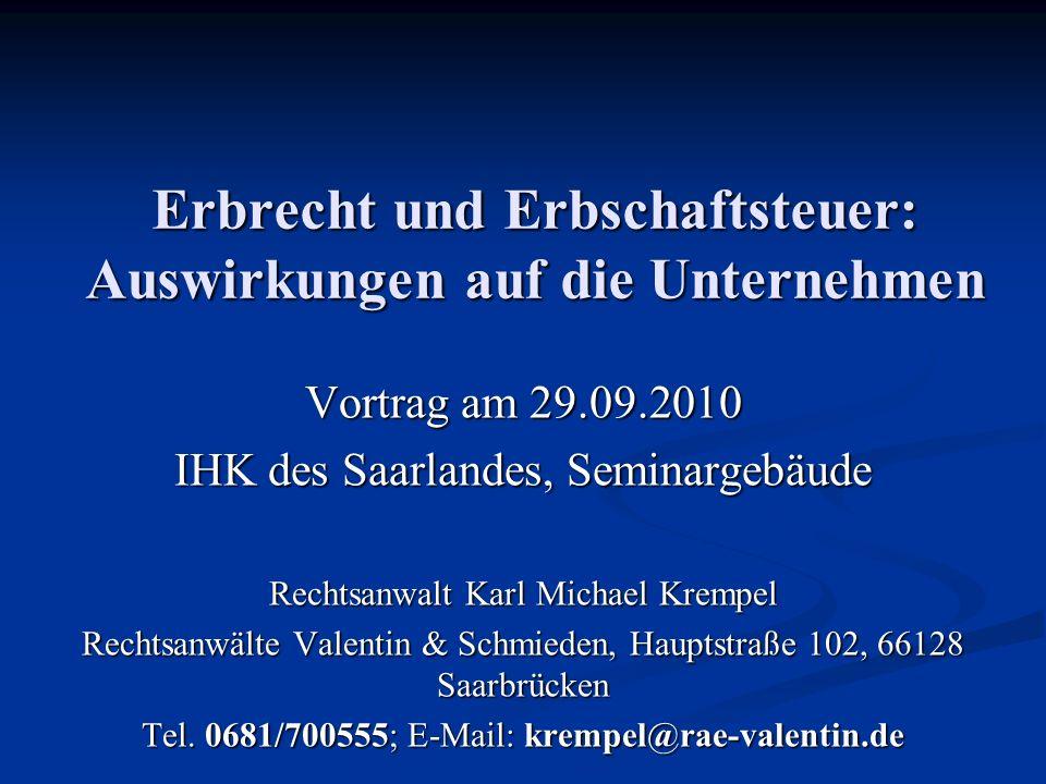 Erbrecht und Erbschaftsteuer: Auswirkungen auf die Unternehmen Vortrag am 29.09.2010 IHK des Saarlandes, Seminargebäude Rechtsanwalt Karl Michael Krem