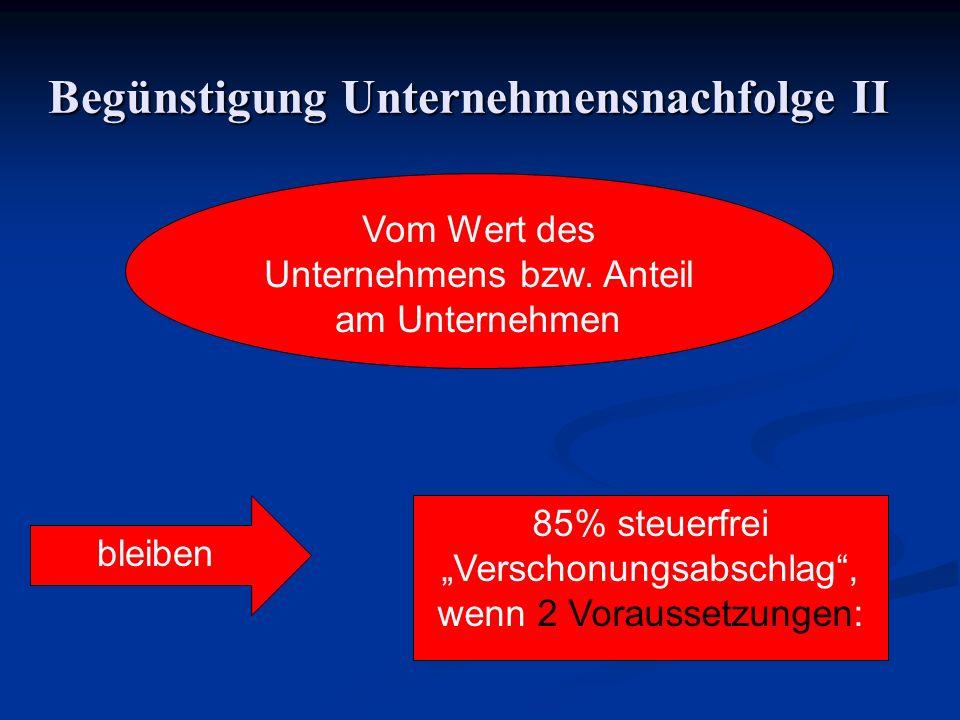 Begünstigung Unternehmensnachfolge II Vom Wert des Unternehmens bzw. Anteil am Unternehmen bleiben 85% steuerfrei Verschonungsabschlag, wenn 2 Vorauss