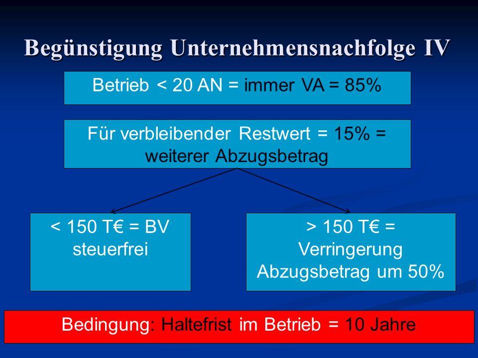 Begünstigung Unternehmensnachfolge IV Betrieb < 20 AN = immer VA = 85% Für verbleibender Restwert = 15% = weiterer Abzugsbetrag < 150 T = BV steuerfre