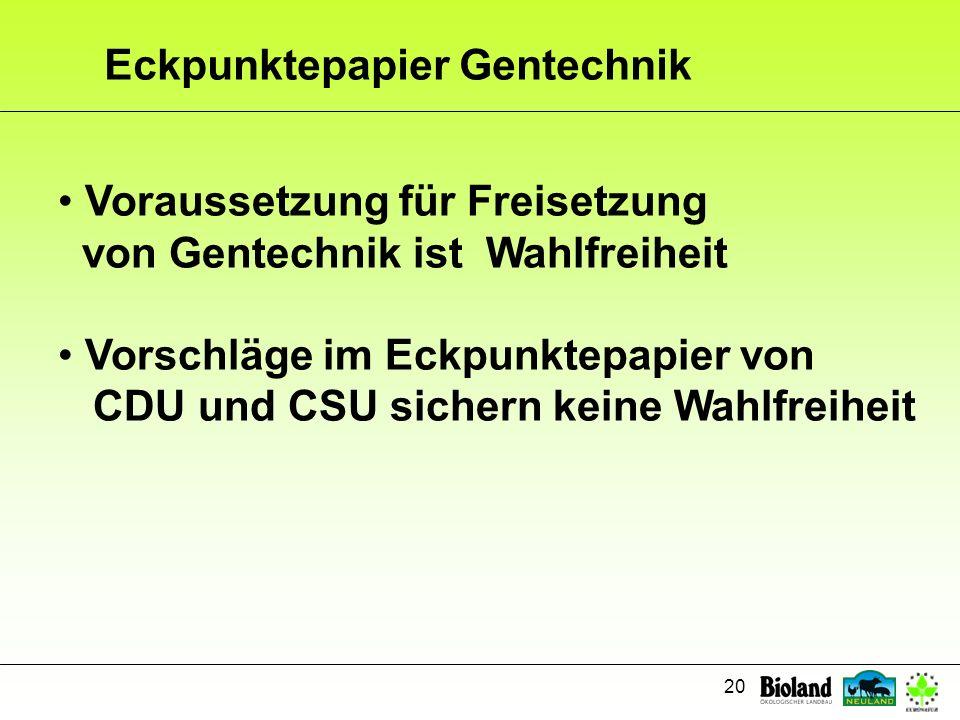 20 Eckpunktepapier Gentechnik Voraussetzung für Freisetzung von Gentechnik ist Wahlfreiheit Vorschläge im Eckpunktepapier von CDU und CSU sichern kein