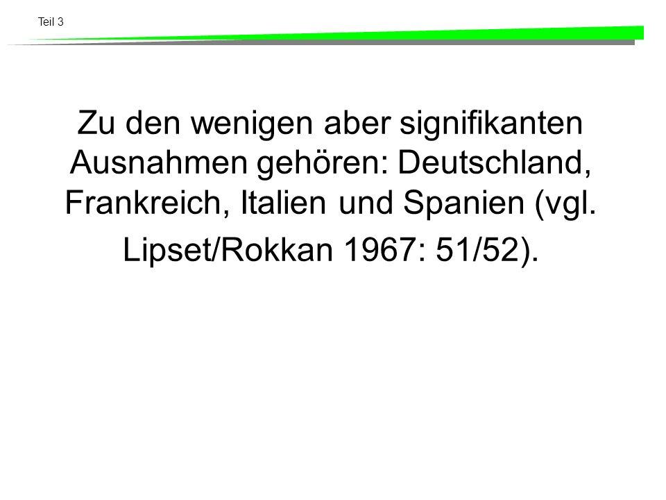 Teil 3 Zu den wenigen aber signifikanten Ausnahmen gehören: Deutschland, Frankreich, Italien und Spanien (vgl. Lipset/Rokkan 1967: 51/52).