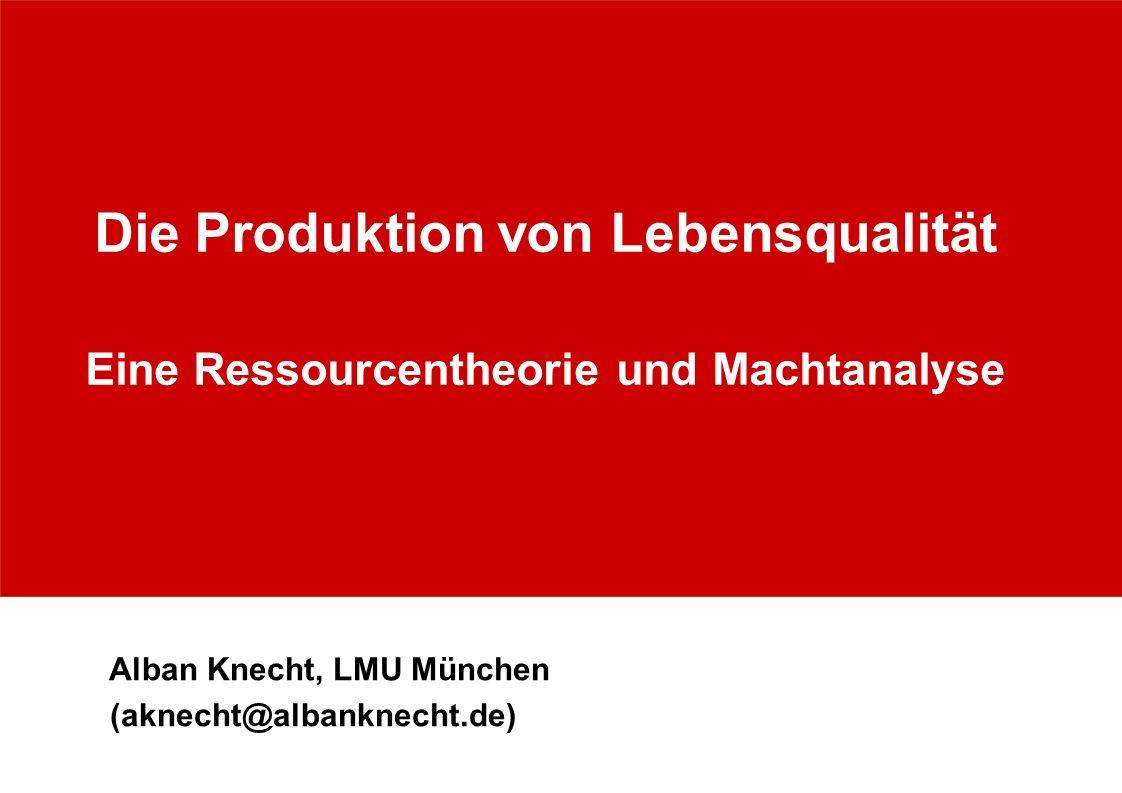 Alban Knecht, LMU München (aknecht@albanknecht.de) Die Produktion von Lebensqualität Eine Ressourcentheorie und Machtanalyse