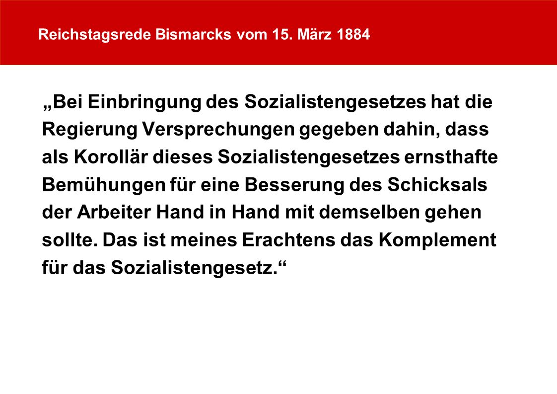 Reichstagsrede Bismarcks vom 15. März 1884 Bei Einbringung des Sozialistengesetzes hat die Regierung Versprechungen gegeben dahin, dass als Korollär d