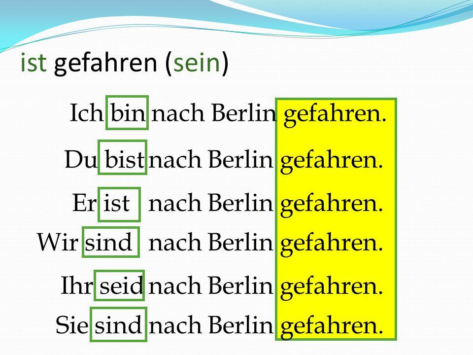 Sie sind nach Berlin gefahren. Ich bin nach Berlin gefahren. Er ist Wir sind Du bist Ihr seid nach Berlin gefahren. ist gefahren (sein)