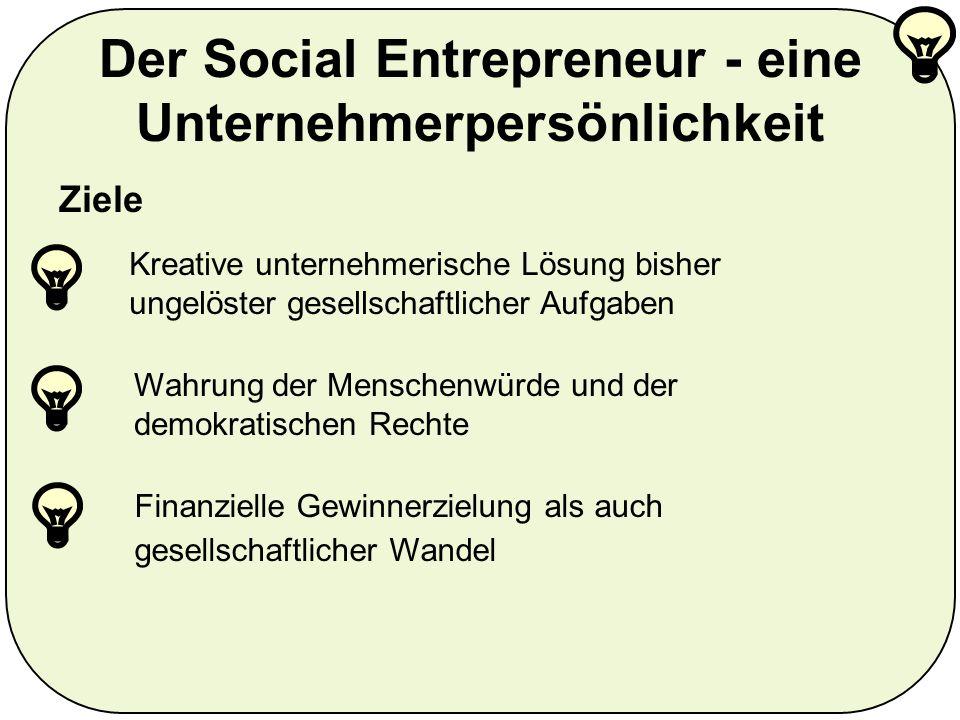 Der Social Entrepreneur - eine Unternehmerpersönlichkeit Ziele Kreative unternehmerische Lösung bisher ungelöster gesellschaftlicher Aufgaben Finanzielle Gewinnerzielung als auch gesellschaftlicher Wandel Wahrung der Menschenwürde und der demokratischen Rechte