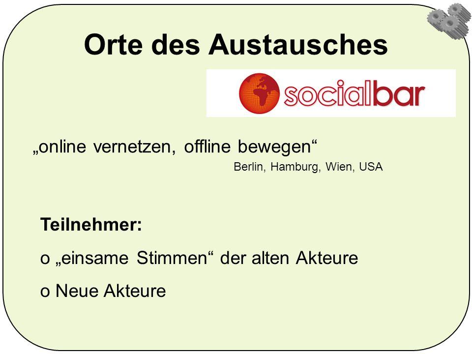 Orte des Austausches online vernetzen, offline bewegen Berlin, Hamburg, Wien, USA Teilnehmer: o einsame Stimmen der alten Akteure o Neue Akteure