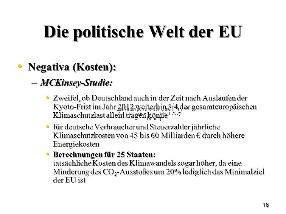 16 Die politische Welt der EU Negativa (Kosten): – MCKinsey-Studie: Zweifel, ob Deutschland auch in der Zeit nach Auslaufen der Kyoto-Frist im Jahr 20