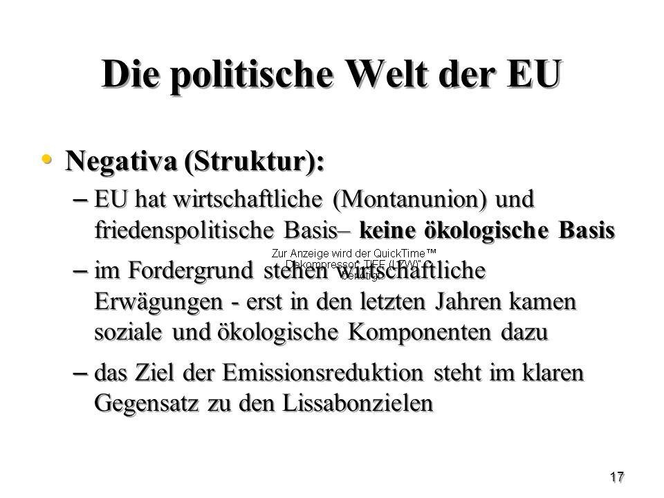 17 Die politische Welt der EU Negativa (Struktur): – EU hat wirtschaftliche (Montanunion) und friedenspolitische Basis– keine ökologische Basis – im F