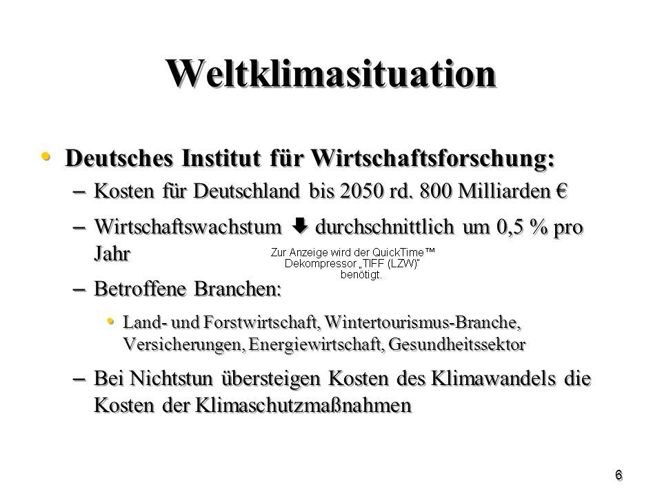 6 Weltklimasituation Deutsches Institut für Wirtschaftsforschung: – Kosten für Deutschland bis 2050 rd. 800 Milliarden – Wirtschaftswachstum durchschn