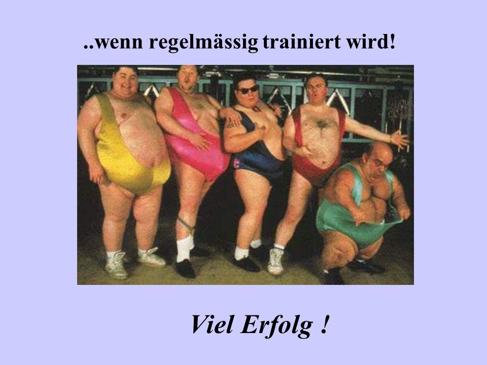 ..wenn regelmässig trainiert wird! Viel Erfolg !