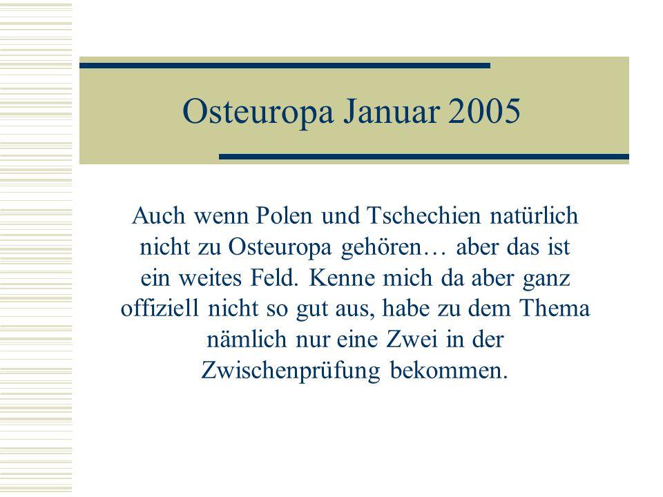 Osteuropa Januar 2005 Auch wenn Polen und Tschechien natürlich nicht zu Osteuropa gehören… aber das ist ein weites Feld.