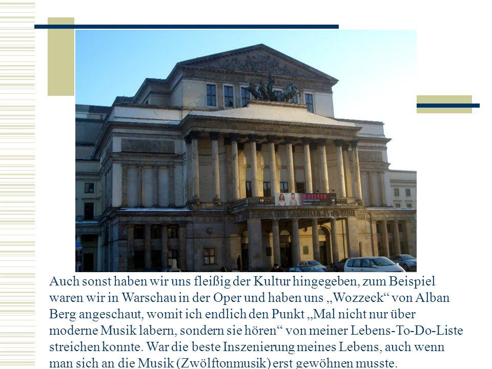 Auch sonst haben wir uns fleißig der Kultur hingegeben, zum Beispiel waren wir in Warschau in der Oper und haben uns Wozzeck von Alban Berg angeschaut, womit ich endlich den Punkt Mal nicht nur über moderne Musik labern, sondern sie hören von meiner Lebens-To-Do-Liste streichen konnte.