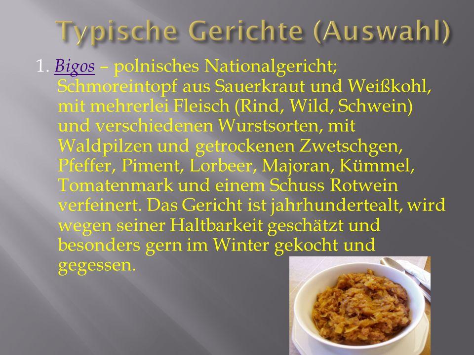 1. Bigos – polnisches Nationalgericht; Schmoreintopf aus Sauerkraut und Weißkohl, mit mehrerlei Fleisch (Rind, Wild, Schwein) und verschiedenen Wursts