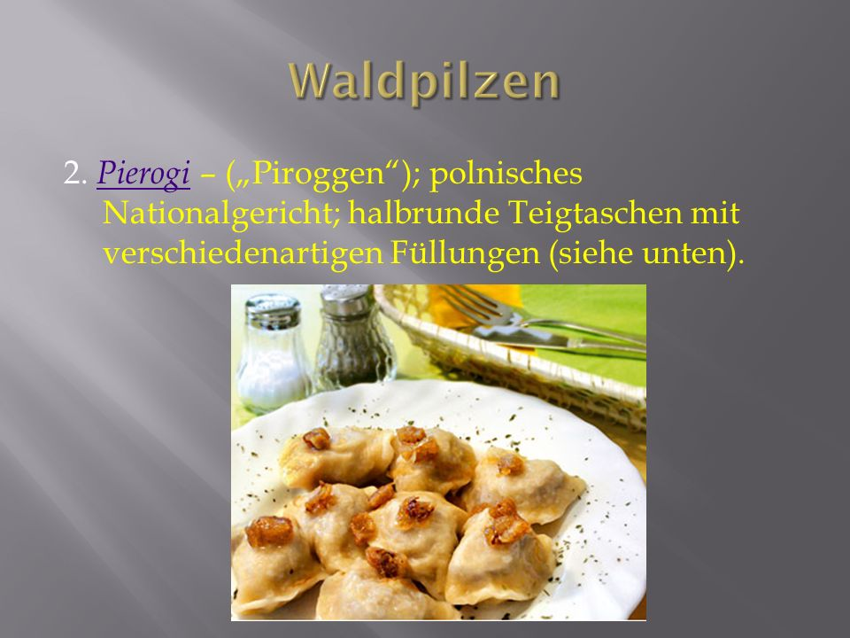 2. Pierogi – (Piroggen); polnisches Nationalgericht; halbrunde Teigtaschen mit verschiedenartigen Füllungen (siehe unten). Pierogi
