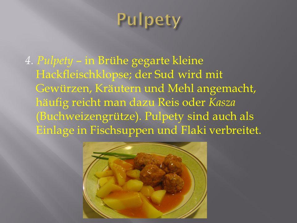 4. Pulpety – in Brühe gegarte kleine Hackfleischklopse; der Sud wird mit Gewürzen, Kräutern und Mehl angemacht, häufig reicht man dazu Reis oder Kasza