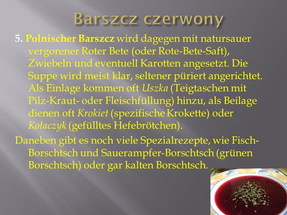 5. Polnischer Barszcz wird dagegen mit natursauer vergorener Roter Bete (oder Rote-Bete-Saft), Zwiebeln und eventuell Karotten angesetzt. Die Suppe wi