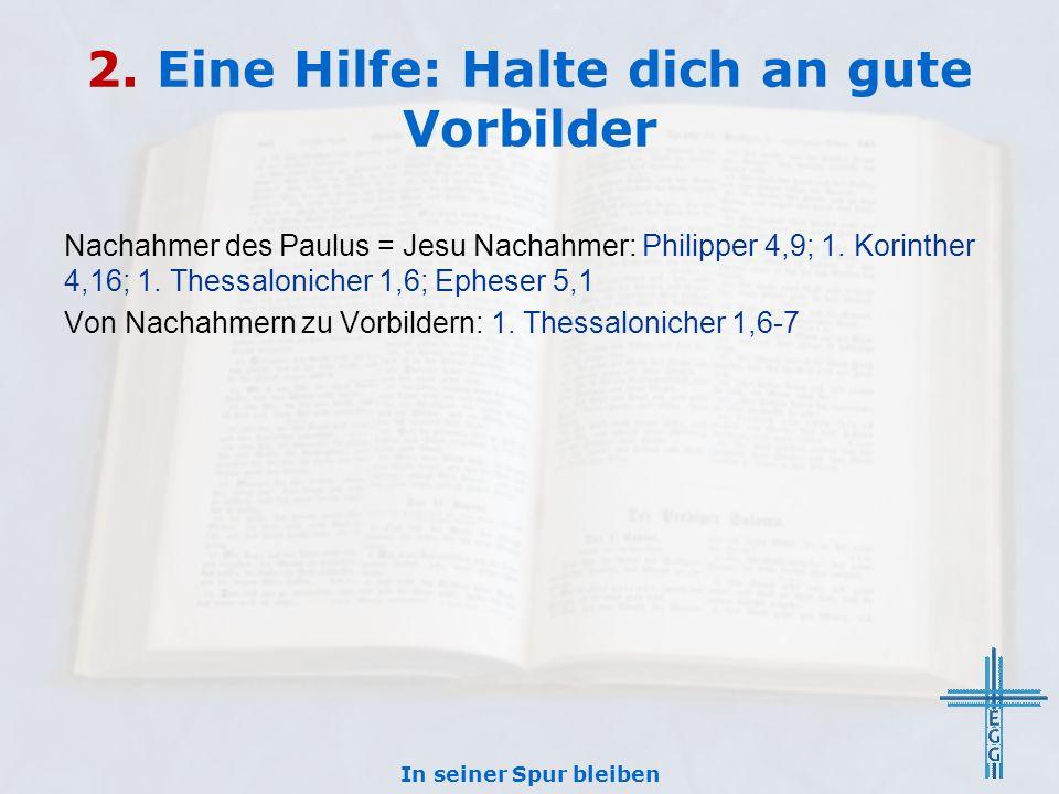 2. Eine Hilfe: Halte dich an gute Vorbilder Nachahmer des Paulus = Jesu Nachahmer: Philipper 4,9; 1. Korinther 4,16; 1. Thessalonicher 1,6; Epheser 5,