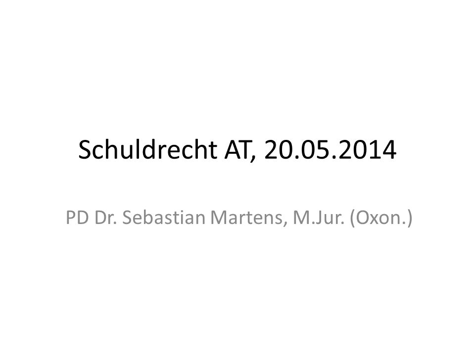 Schuldrecht AT, 20.05.2014 PD Dr. Sebastian Martens, M.Jur. (Oxon.)