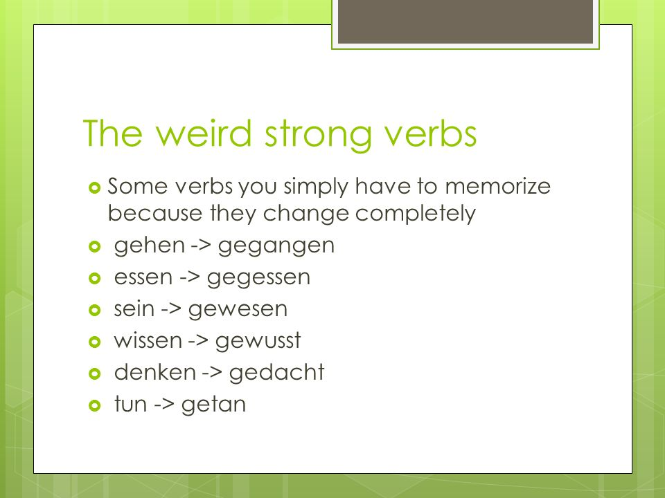 The weird strong verbs Some verbs you simply have to memorize because they change completely gehen -> gegangen essen -> gegessen sein -> gewesen wisse