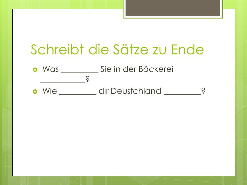 Schreibt die Sätze zu Ende Was _________ Sie in der Bäckerei ___________? Wie _________ dir Deustchland _________?