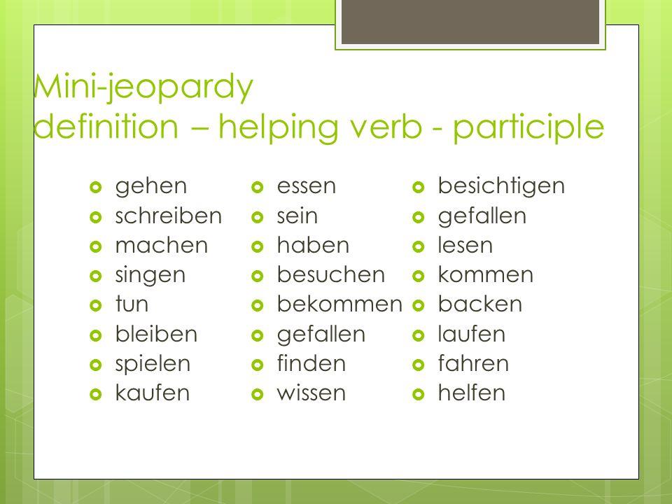Mini-jeopardy definition – helping verb - participle gehen schreiben machen singen tun bleiben spielen kaufen essen sein haben besuchen bekommen gefal