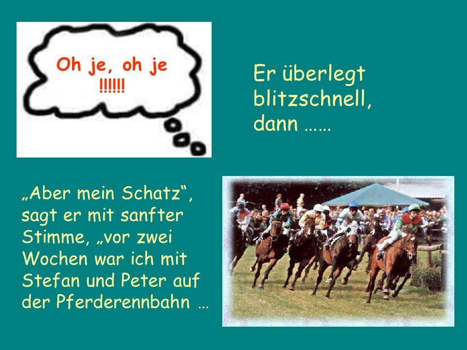 Aber mein Schatz, sagt er mit sanfter Stimme, vor zwei Wochen war ich mit Stefan und Peter auf der Pferderennbahn … Oh je, oh je !!!!!.