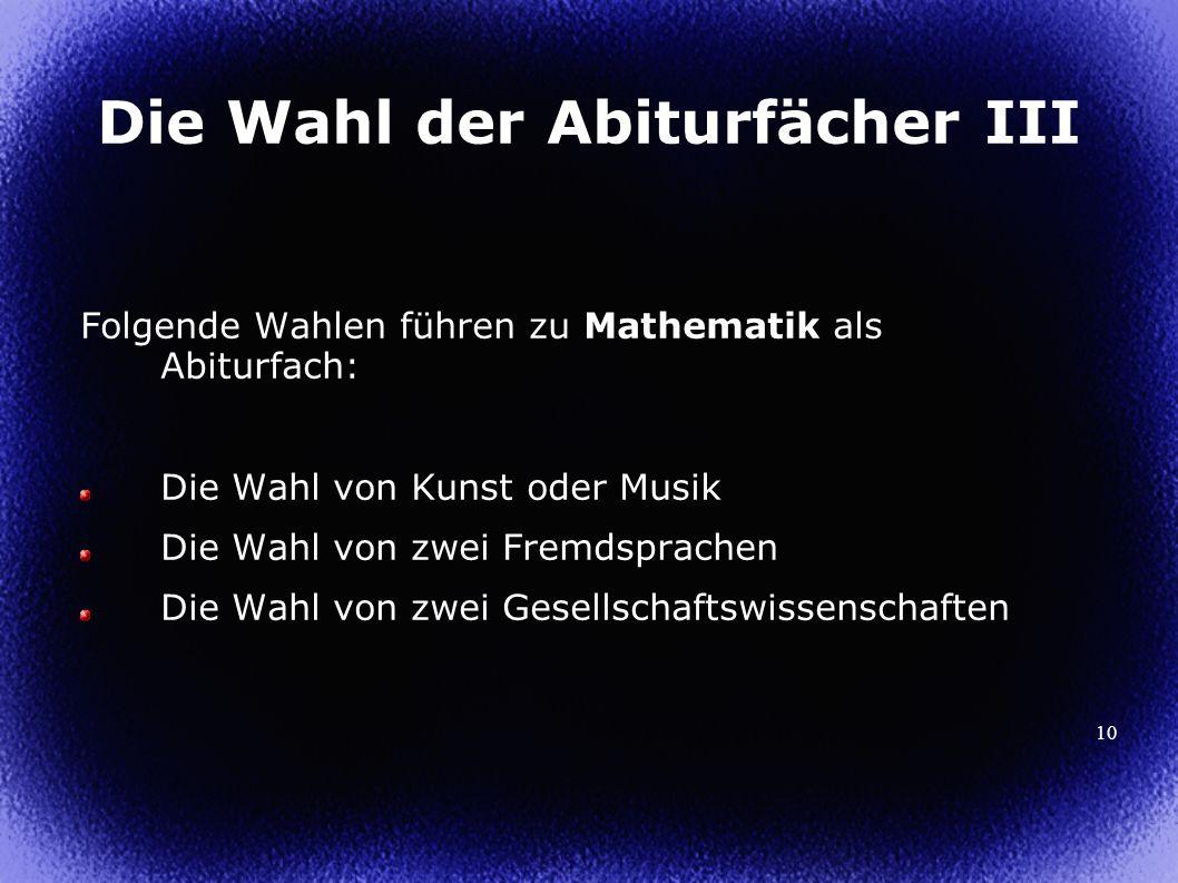 10 Die Wahl der Abiturfächer III Folgende Wahlen führen zu Mathematik als Abiturfach: Die Wahl von Kunst oder Musik Die Wahl von zwei Fremdsprachen Die Wahl von zwei Gesellschaftswissenschaften