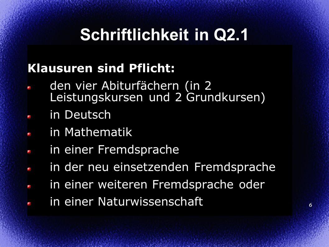 6 Schriftlichkeit in Q2.1 Klausuren sind Pflicht: den vier Abiturfächern (in 2 Leistungskursen und 2 Grundkursen) in Deutsch in Mathematik in einer Fremdsprache in der neu einsetzenden Fremdsprache in einer weiteren Fremdsprache oder in einer Naturwissenschaft